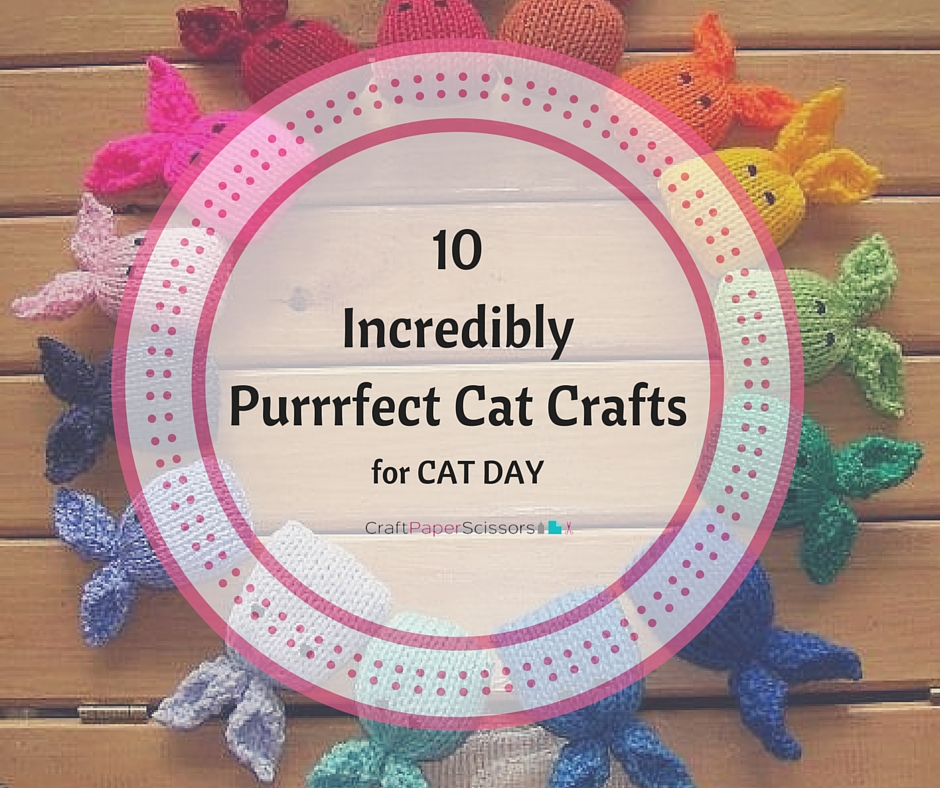 10 Incredibly Purrrfect Cat Crafts for CAT DAY