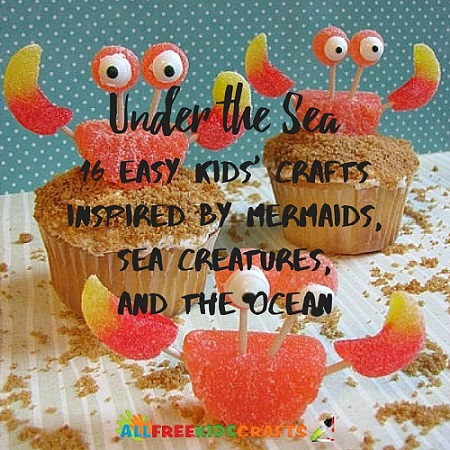 Under the Sea: 16 Easy Kids' Crafts Inspired by Mermaids, Sea Creatures, and the Ocean