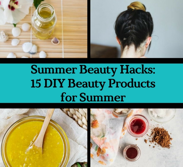 Summer Beauty Hacks: 15 DIY Beauty Products for Summer