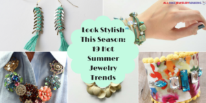 Look Stylish This Season: 19 Hot Summer Jewelry Trends