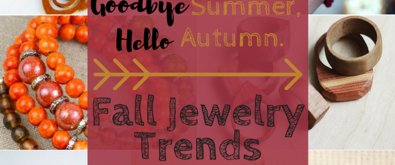 Goodbye Summer, Hello Autumn: Fall Jewelry Trends